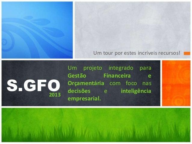 Um tour por estes incríveis recursos!  S.GFO  2013  Um projeto integrado para Gestão Financeira e Orçamentária com foco na...
