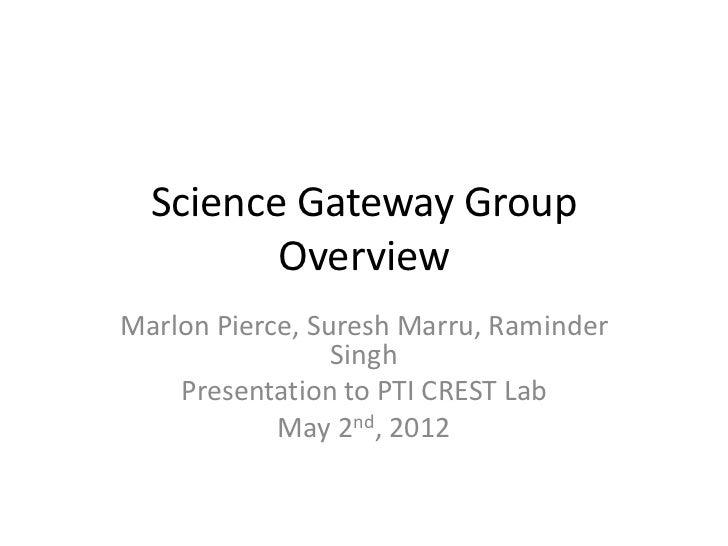 Science Gateway Group         OverviewMarlon Pierce, Suresh Marru, Raminder                 Singh    Presentation to PTI C...