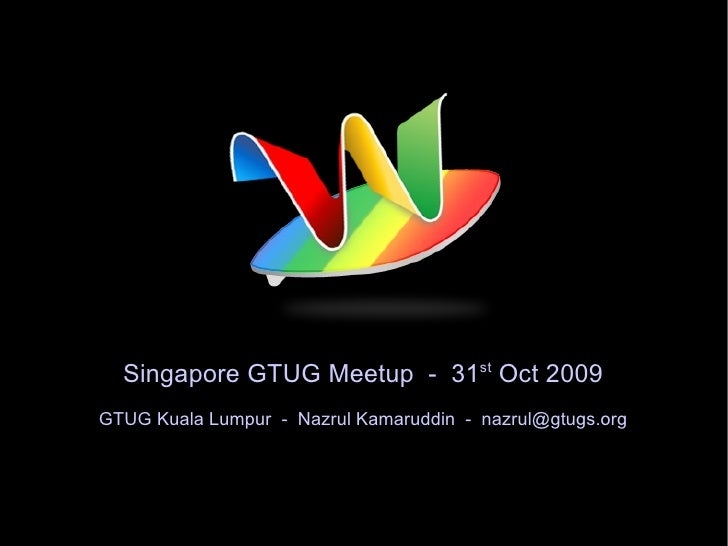Singapore GTUG Meetup  -  31 st  Oct 2009 GTUG Kuala Lumpur  -  Nazrul Kamaruddin  -  [email_address]
