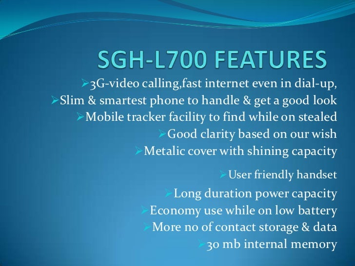 3G-video calling,fast internet even in dial-up,Slim & smartest phone to handle & get a good look    Mobile tracker faci...