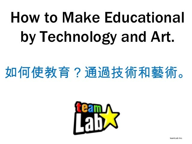 How to Make Educational by Technology and Art. teamLab Inc. 如何使教育?通過技術和藝術。
