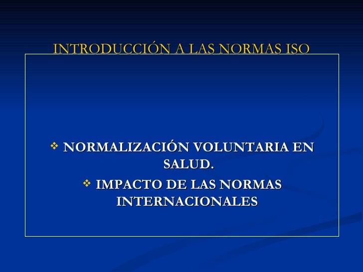 INTRODUCCIÓN A LAS NORMAS ISO   NORMALIZACIÓN VOLUNTARIA EN               SALUD.       IMPACTO DE LAS NORMAS          IN...