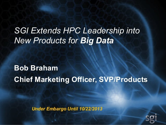SGI Extends HPC Leadership into New Products for Big Data Bob Braham Chief Marketing Officer, SVP/Products Bob	   	     Un...