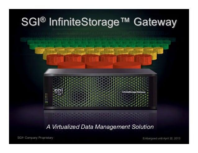 SGI® InfiniteStorage™ GatewayA Virtualized Data Management Solution!SGI® Company Proprietary Embargoed until April 22, 2013