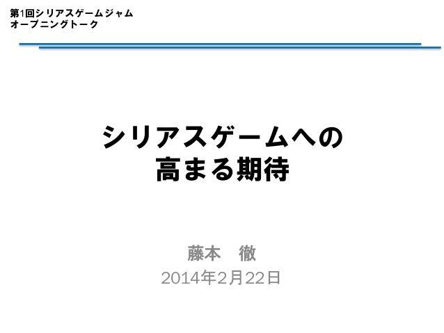 第1回シリアスゲームジャム オープニングトーク  シリアスゲームへの 高まる期待 藤本 徹 2014年2月22日