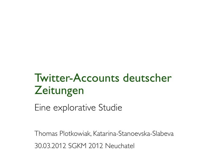Twitter-Accounts deutscherZeitungenEine explorative StudieThomas Plotkowiak, Katarina-Stanoevska-Slabeva30.03.2012 SGKM 20...