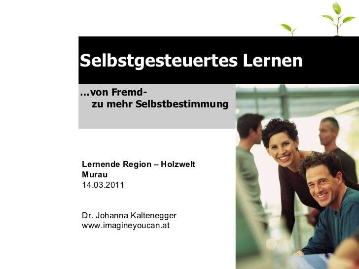 Selbstgesteuertes Lernen … von Fremd-  zu mehr Selbstbestimmung Lernende Region – Holzwelt Murau 14.03.2011  Dr. Johanna K...