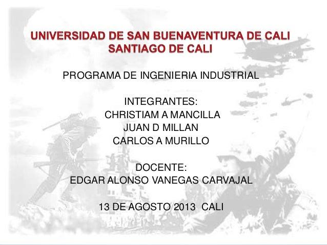 PROGRAMA DE INGENIERIA INDUSTRIAL INTEGRANTES: CHRISTIAM A MANCILLA JUAN D MILLAN CARLOS A MURILLO DOCENTE: EDGAR ALONSO V...