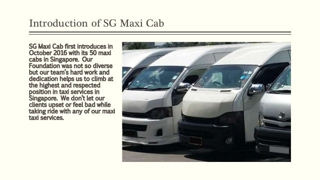 Introduction of SG Maxi Cab SG Maxi Cab first introduces in October 2016 with its 50 maxi cabs in Singapore. Our Foundatio...