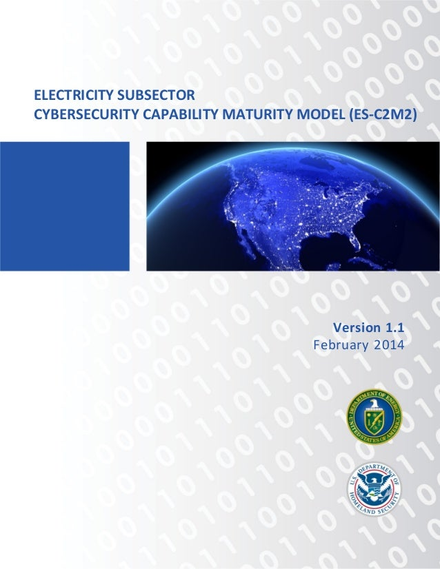 ELECTRICITY SUBSECTOR CYBERSECURITY CAPABILITY MATURITY MODEL (ES-C2M2) Version 1.1 February 2014