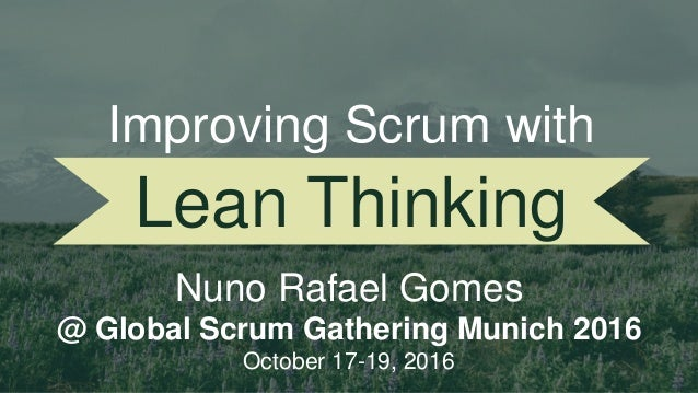 Lean Thinking Nuno Rafael Gomes @ Global Scrum Gathering Munich 2016 October 17-19, 2016 Improving Scrum with