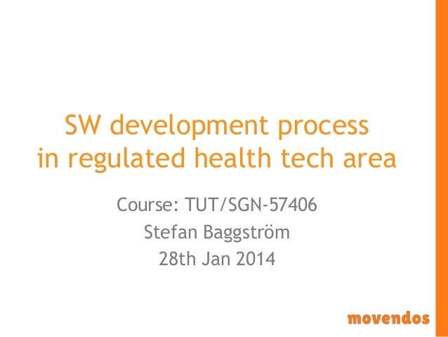 SW development process in regulated health tech area Course: TUT/SGN-57406 Stefan Baggström 28th Jan 2014