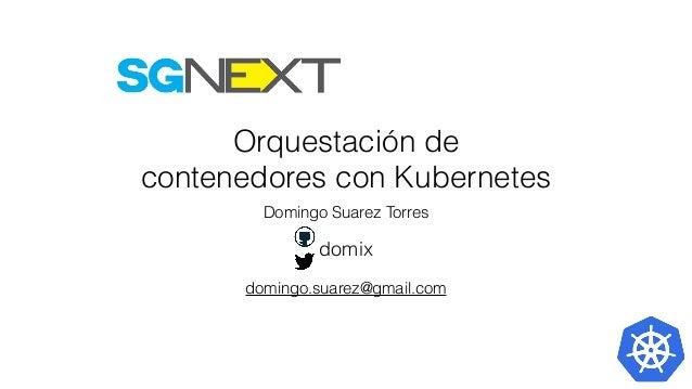 Orquestación de contenedores con Kubernetes Domingo Suarez Torres domix domingo.suarez@gmail.com