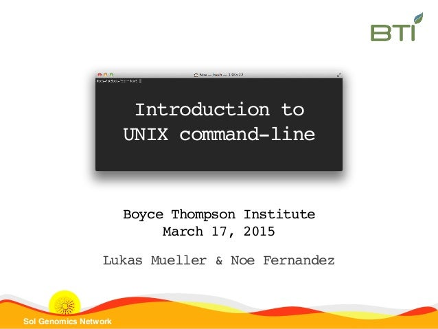 Sol Genomics Network Introduction to UNIX command-line Boyce Thompson Institute March 17, 2015 Lukas Mueller & Noe Fernand...