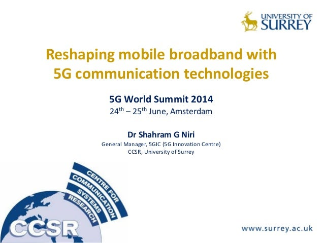 Reshaping mobile broadband with 5G communication technologies 5G World Summit 2014 24th – 25th June, Amsterdam Dr Shahram ...