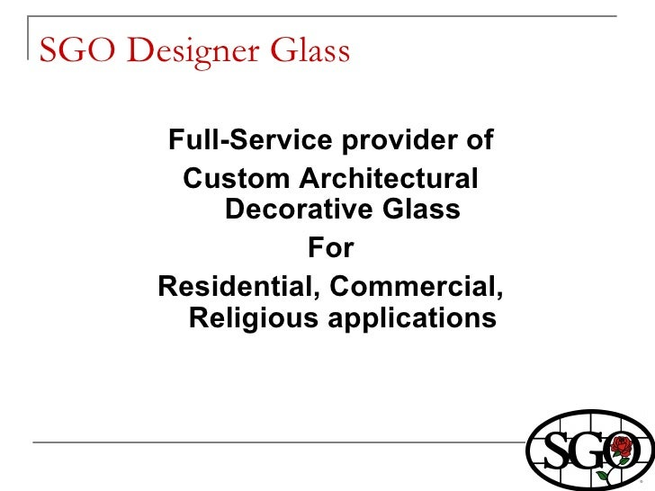 SGO Designer Glass  <ul><li>Full-Service provider of </li></ul><ul><li>Custom Architectural Decorative Glass </li></ul><ul...