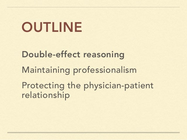 Double-effect reasoning OUTLINE Maintaining professionalism Protecting the physician-patient relationship