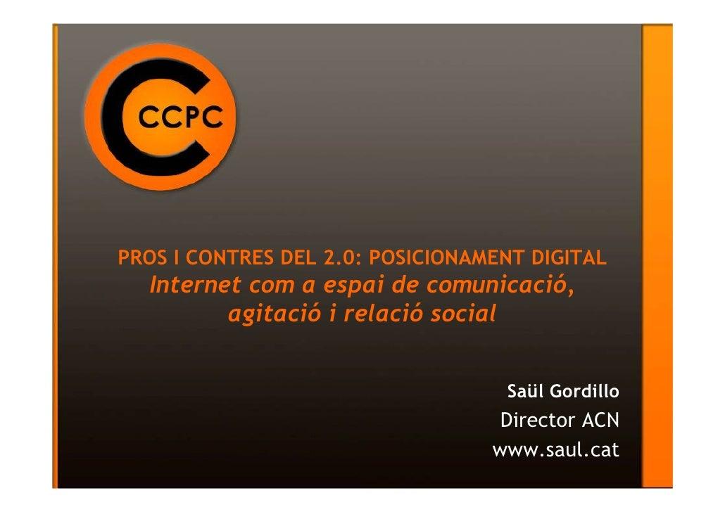PROS I CONTRES DEL 2.0: POSICIONAMENT DIGITAL  Internet com a espai de comunicació,         agitació i relació social     ...