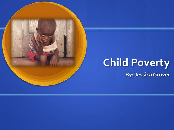 Child Poverty<br />By: Jessica Grover<br />