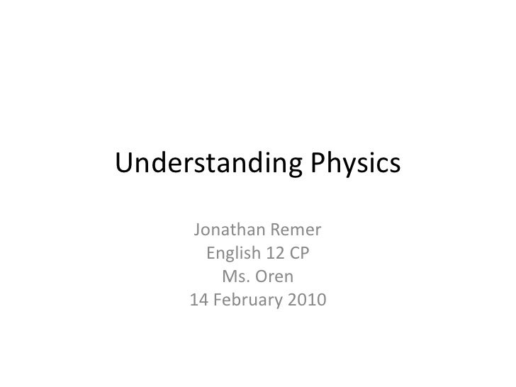 Understanding Physics<br />Jonathan Remer<br />English 12 CP<br />Ms. Oren<br />14 February 2010<br />