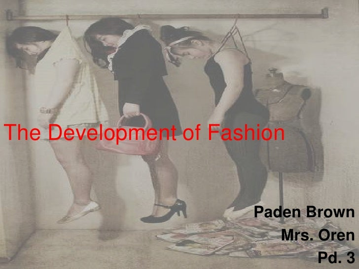 The Development of Fashion<br />Paden Brown <br />Mrs. Oren<br />Pd. 3 <br />