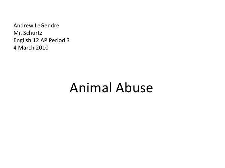 Andrew LeGendreMr. SchurtzEnglish 12 AP Period 34 March 2010       <br />Animal Abuse <br />