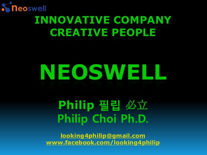 INNOVATIVE COMPANY  CREATIVE PEOPLENEOSWELL    Philip 필립 必立    Philip Choi Ph.D.    looking4philip@gmail.com www.facebook....