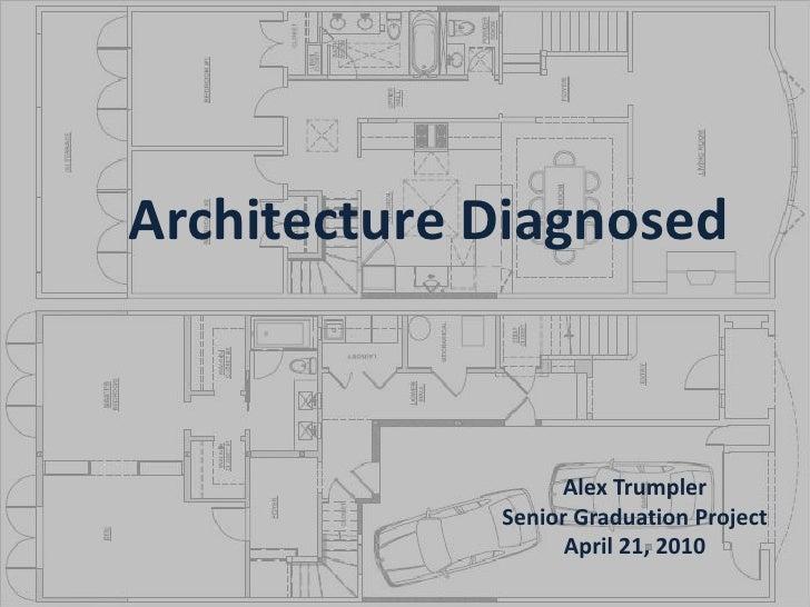 Architecture Diagnosed<br />Alex Trumpler<br />Senior Graduation Project<br />April 21, 2010<br />