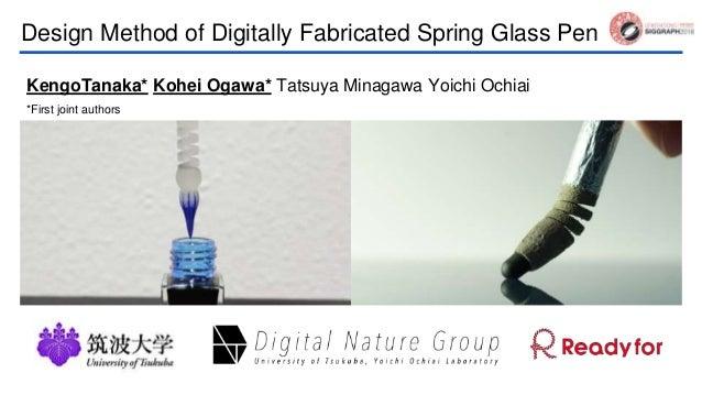 Design Method of Digitally Fabricated Spring Glass Pen KengoTanaka* Kohei Ogawa* Tatsuya Minagawa Yoichi Ochiai *First joi...