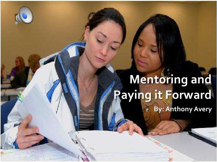 Mentoring and Paying it Forward<br />By: Anthony Avery<br />
