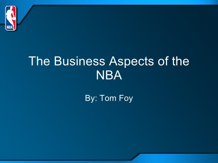 The Business Aspects of the NBA Tom Foy Ms. Oren Period 1