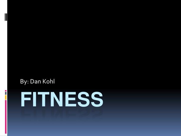 fitness<br />By: Dan Kohl <br />