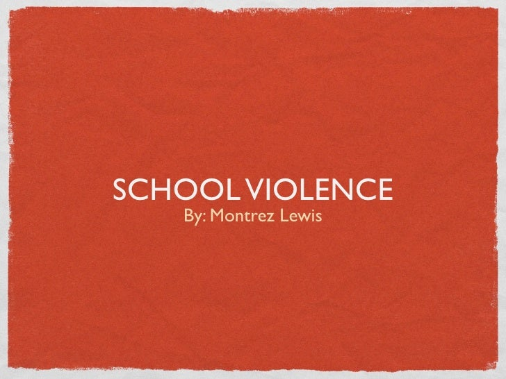 SCHOOL VIOLENCE    By: Montrez Lewis