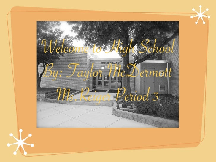Welcome to High School By: Taylor McDermott   Ms.Reiger Period 3