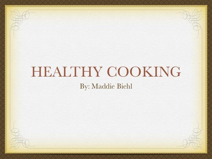 HEALTHY COOKING     By: Maddie Biehl