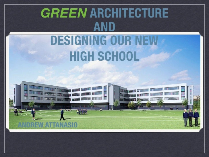 GREEN ARCHITECTURE               AND        DESIGNING OUR NEW           HIGH SCHOOL     ANDREW ATTANASIO