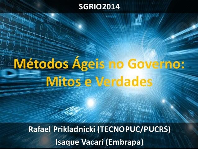 SGRIO2014  Rafael Prikladnicki (TECNOPUC/PUCRS)  Isaque Vacari (Embrapa)  Métodos Ágeis no Governo:  Mitos e Verdades