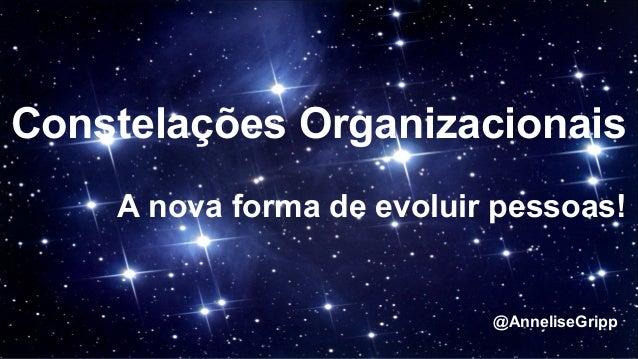 Constelações Organizacionais A nova forma de evoluir pessoas! @AnneliseGripp