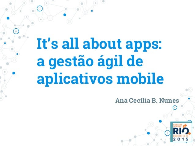 It's all about apps: a gestão ágil de aplicativos mobile Ana Cecília B. Nunes