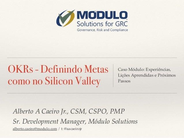 OKRs - Definindo Metas como no Silicon Valley Caso Módulo: Experiências, Lições Aprendidas e Próximos Passos Alberto A Cae...