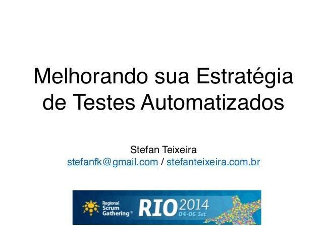 Melhorando sua Estratégia  de Testes Automatizados!  Stefan Teixeira!  stefanfk@gmail.com / stefanteixeira.com.br