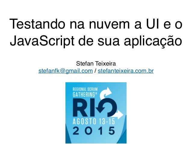 Testando na nuvem a UI e o JavaScript de sua aplicação Stefan Teixeira stefanfk@gmail.com / stefanteixeira.com.br