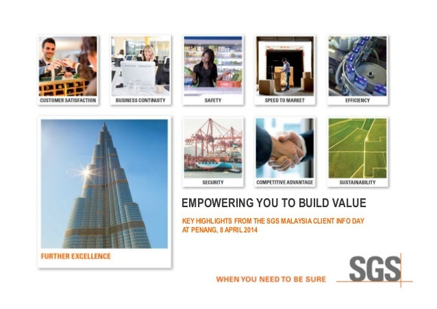 EMPOWERING YOU TO BUILD VALUE KEY HIGHLIGHTS FROM THE SGS MALAYSIA CLIENT INFO DAY AT PENANG, 8 APRIL 2014