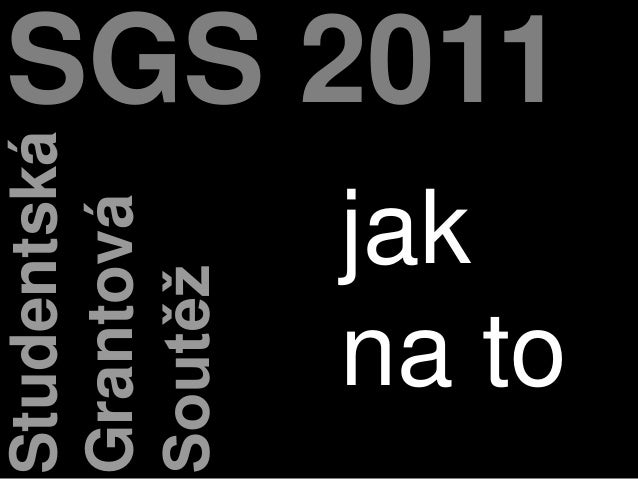 SGS 2011Studentská Grantová Soutěž jak na to
