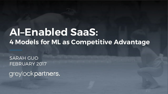SARAH GUO FEBRUARY 2017 AI–Enabled SaaS: 4 Models for ML as Competitive Advantage