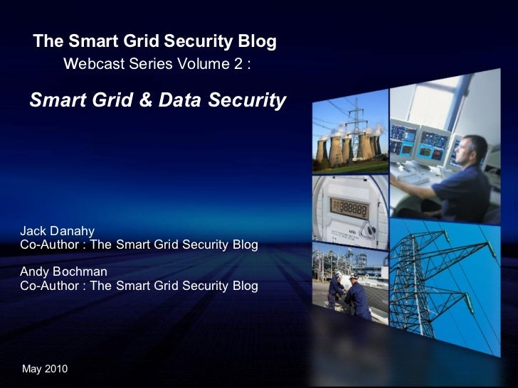 The Smart Grid Security Blog   w ebcast Series Volume 2 : Smart Grid & Data Security Jack Danahy Co-Author : The Smart Gri...