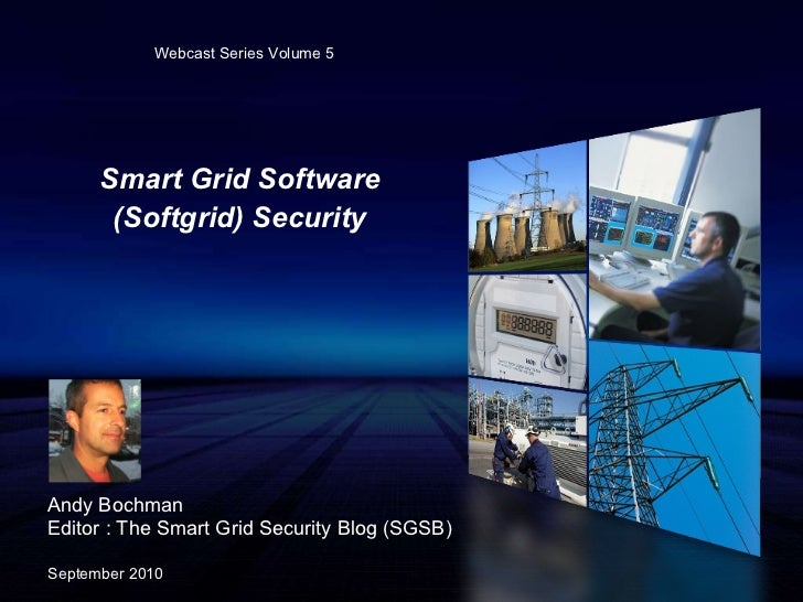 Smart Grid Software (Softgrid) Security Andy Bochman Editor : The Smart Grid Security Blog (SGSB) September 2010 Webcast S...
