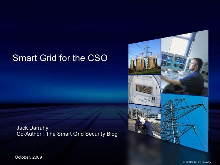 Smart Grid for the CSO Jack Danahy Co-Author : The Smart Grid Security Blog October, 2009