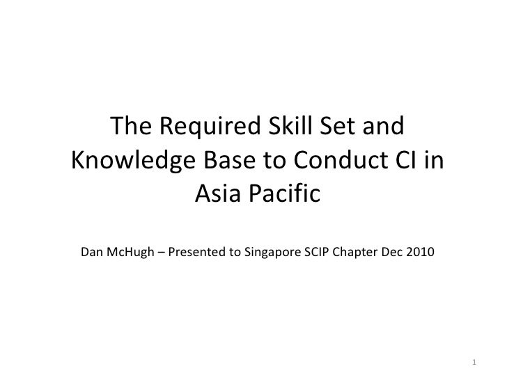 1<br />The Required Skill Set and Knowledge Base to Conduct CI in Asia PacificDan McHugh – Presented to Singapore SCIP Cha...