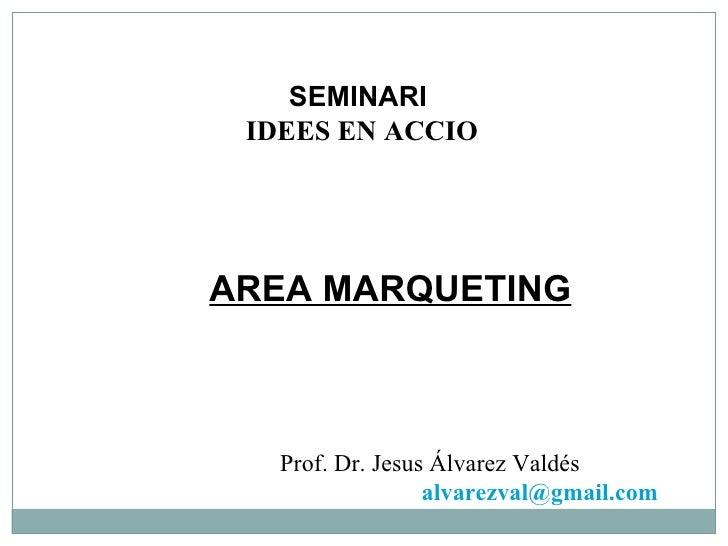 SEMINARI  IDEES EN ACCIO AREA MARQUETING Prof. Dr. Jesus Álvarez Valdés [email_address]